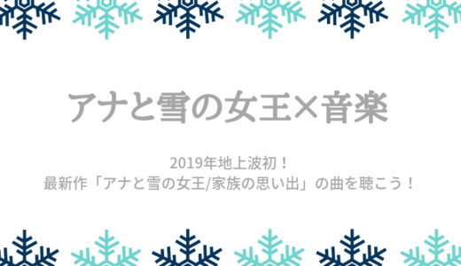 2019年【アナ雪】地上波テレビ放送での楽曲!最新作「アナと雪の女王/家族の思い出」の曲を聴こう!