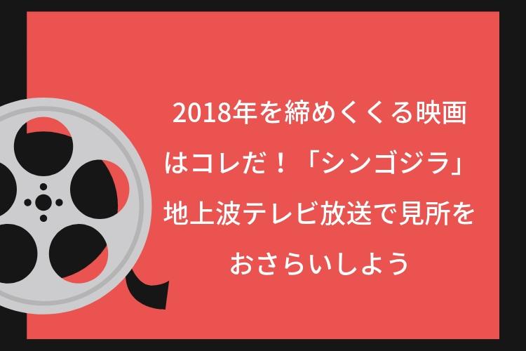 2018年を締めくくる映画はコレだ!「シンゴジラ」地上波テレビ放送で見所をおさらいしよう