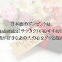 日本酒のプレゼントは saketaku(サケタク)がおすすめ! お酒が好きなあの人の心をグッと掴める