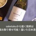saketakuから届く銘柄は通販お取り寄せ可能!届いた日本酒まとめ